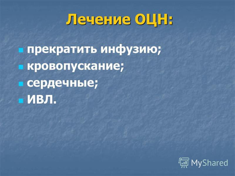 Лечение ОЦН: прекратить инфузию; кровопускание; сердечные; ИВЛ.