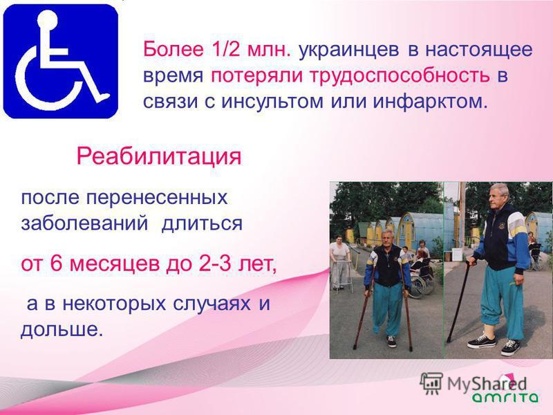 Более 1/2 млн. украинцев в настоящее время потеряли трудоспособность в связи с инсультом или инфарктом. Реабилитация после перенесенных заболеваний длиться от 6 месяцев до 2-3 лет, а в некоторых случаях и дольше.