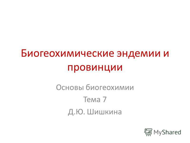 Биогеохимические эндемии и провинции Основы биогеохимии Тема 7 Д.Ю. Шишкина