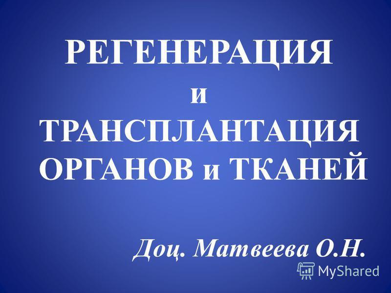 РЕГЕНЕРАЦИЯ и ТРАНСПЛАНТАЦИЯ ОРГАНОВ и ТКАНЕЙ Доц. Матвеева О.Н.