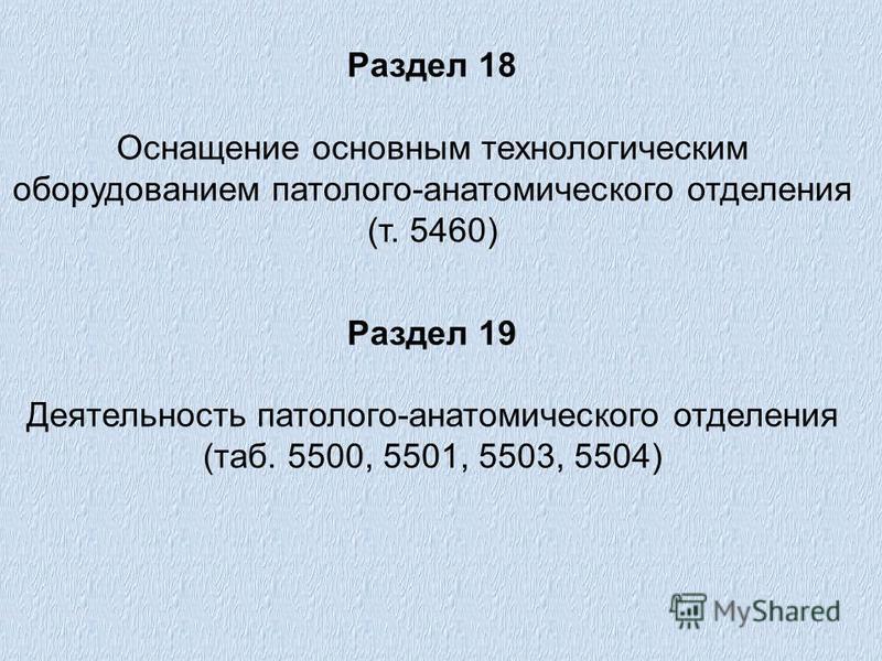 Раздел 18 Оснащение основным технологическим оборудованием патолого-анатомического отделения (т. 5460) Раздел 19 Деятельность патолого-анатомического отделения (таб. 5500, 5501, 5503, 5504)