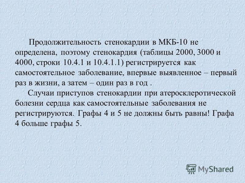 Продолжительность стенокардии в МКБ-10 не определена, поэтому стенокардия (таблицы 2000, 3000 и 4000, строки 10.4.1 и 10.4.1.1) регистрируется как самостоятельное заболевание, впервые выявленное – первый раз в жизни, а затем – один раз в год. Случаи