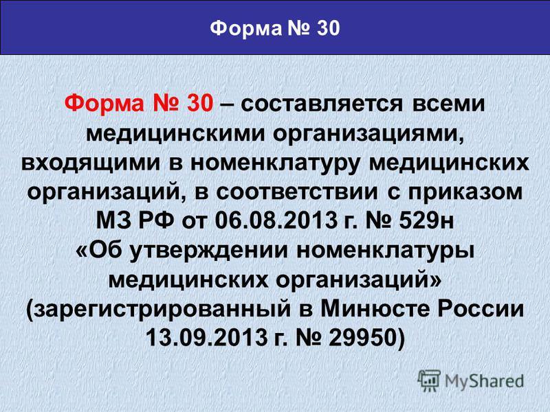 Форма 30 – составляется всеми медицинскими организацииями, входящими в номенклатуру медицинских организациий, в соответствии с приказом МЗ РФ от 06.08.2013 г. 529 н «Об утверждении номенклатуры медицинских организациий» (зарегистрированный в Минюсте