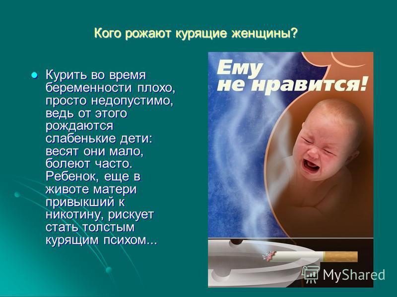 Кого рожают курящие женщины? Курить во время беременности плохо, просто недопустимо, ведь от этого рождаются слабенькие дети: весят они мало, болеют часто. Ребенок, еще в животе матери привыкший к никотину, рискует стать толстым курящим психом... Кур