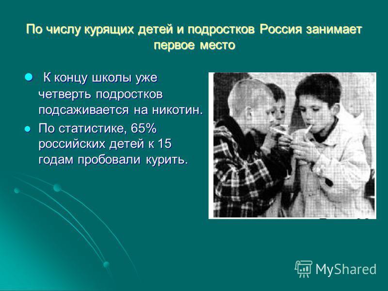 По числу курящих детей и подростков Россия занимает первое место К концу школы уже четверть подростков подсаживается на никотин. К концу школы уже четверть подростков подсаживается на никотин. По статистике, 65% российских детей к 15 годам пробовали