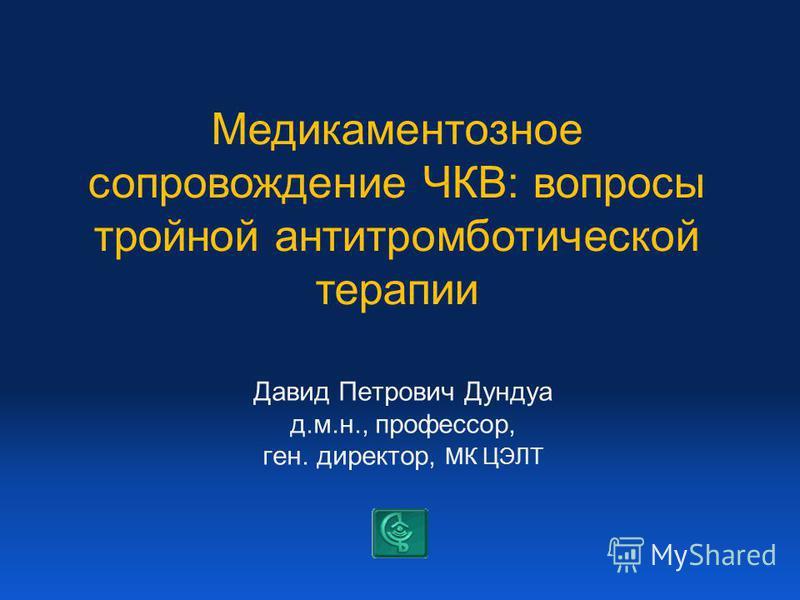 Давид Петрович Дундуа д.м.н., профессор, ген. директор, МК ЦЭЛТ Медикаментозное сопровождение ЧКВ: вопросы тройной антитромботической терапии