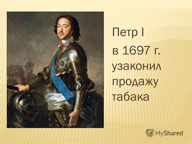 Петр I в 1697 г. узаконил продажу табака