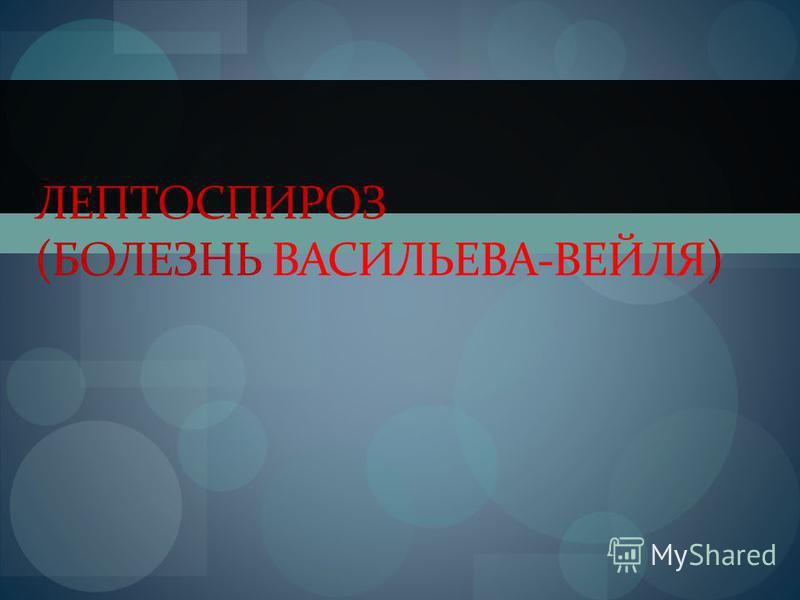 ЛЕПТОСПИРОЗ (БОЛЕЗНЬ ВАСИЛЬЕВА-ВЕЙЛЯ)