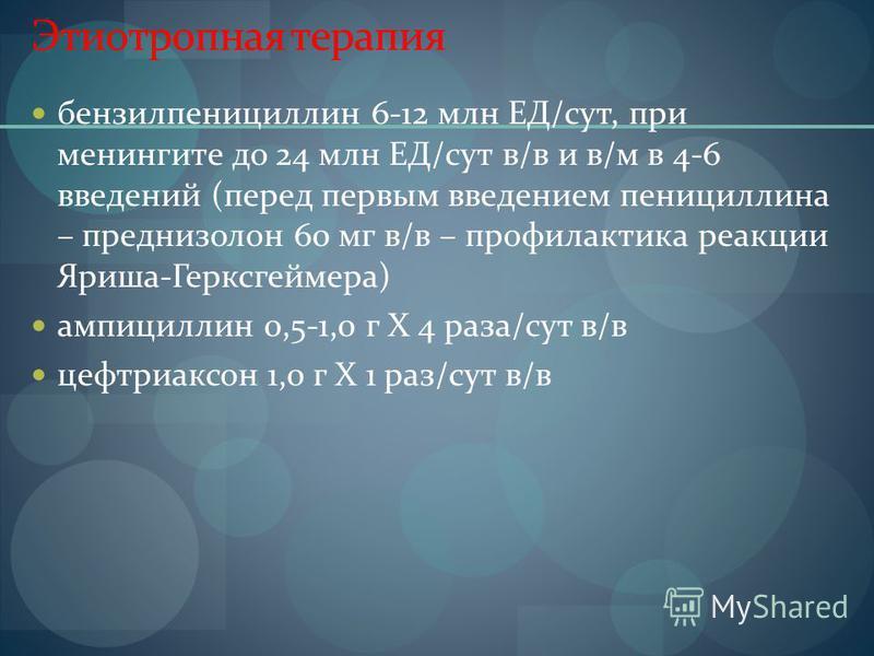 Этиотропная терапия бензилпенициллин 6-12 млн ЕД/сут, при менингите до 24 млн ЕД/сут в/в и в/м в 4-6 введений (перед первым введением пенициллина – преднизолон 60 мг в/в – профилактика реакции Яриша-Герксгеймера) ампициллин 0,5-1,0 г Х 4 раза/сут в/в