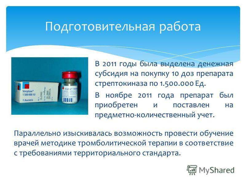 В 2011 годы была выделена денежная субсидия на покупку 10 доз препарата стрептокиназа по 1.500.000 Ед. В ноябре 2011 года препарат был приобретен и поставлен на предметно-количественный учет. Подготовительная работа Параллельно изыскивалась возможнос