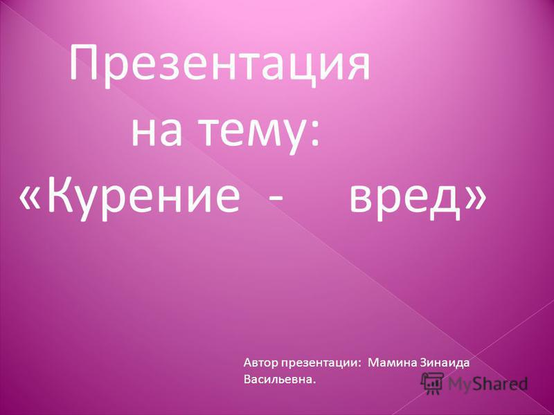 Презентация на тему: «Курение - вред» Автор презентации: Мамина Зинаида Васильевна.