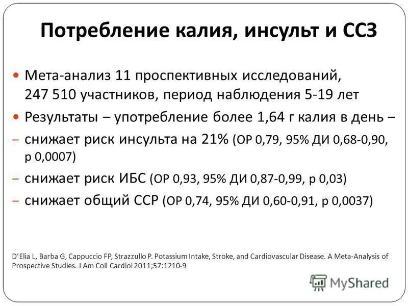 Потребление калия, инсульт и ССЗ Мета - анализ 11 проспективных исследований, 247 510 участников, период наблюдения 5-19 лет Результаты употребление более 1,64 г калия в день снижает риск инсульта на 21% ( ОР 0,79, 95% ДИ 0,68-0,90, р 0,0007) снижает