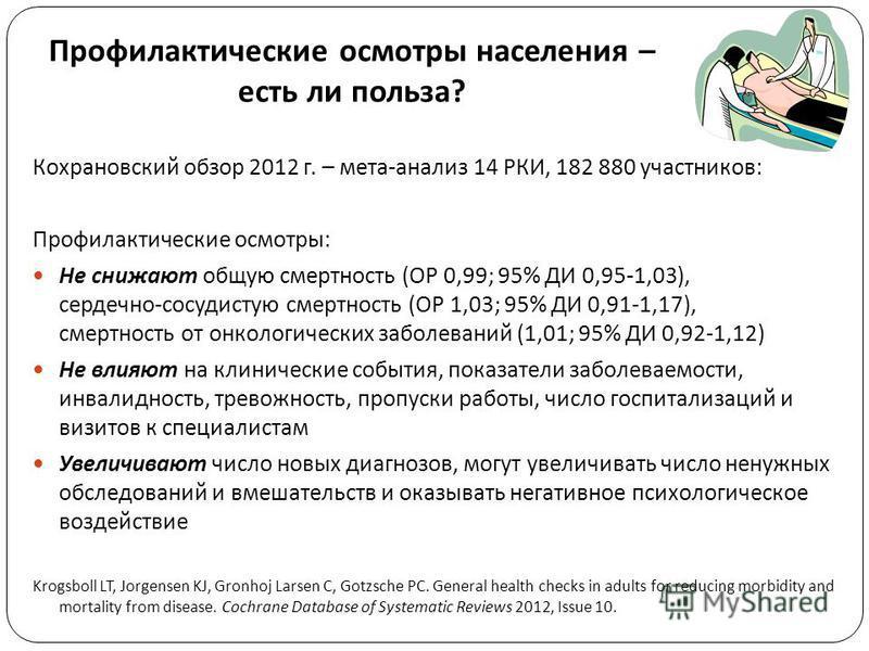 Профилактические осмотры населения – есть ли польза ? Кохрановский обзор 2012 г. – мета-анализ 14 РКИ, 182 880 участников: Профилактические осмотры: Не снижают общую смертность (ОР 0,99; 95% ДИ 0,95-1,03), сердечно-сосудистую смертность (ОР 1,03; 95%