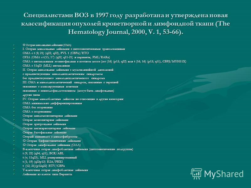 Специалистами ВОЗ в 1997 году разработана и утверждена новая классификация опухолей кроветворной и лимфоидной ткани (The Hematology Journal, 2000, V. 1, 53-66). Острые миелоидные лейкемии (ОМЛ) Острые миелоидные лейкемии (ОМЛ) I. Острые миелоидные ле