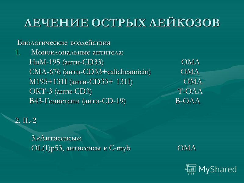 ЛЕЧЕНИЕ ОСТРЫХ ЛЕЙКОЗОВ Биологические воздействия Биологические воздействия 1. Моноклональные антитела: HuM-195 (анти-CD33) ОМЛ HuM-195 (анти-CD33) ОМЛ CMA-676 (анти-CD33+calicheamicin) ОМЛ CMA-676 (анти-CD33+calicheamicin) ОМЛ M195+131I (анти-CD33+