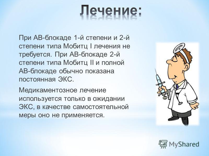 При АВ-блокаде 1-й степени и 2-й степени типа Мобитц I лечения не требуется. При АВ-блокаде 2-й степени типа Мобитц II и полной АВ-блокаде обычно показана постоянная ЭКС. Медикаментозное лечение используется только в ожидании ЭКС, в качестве самостоя