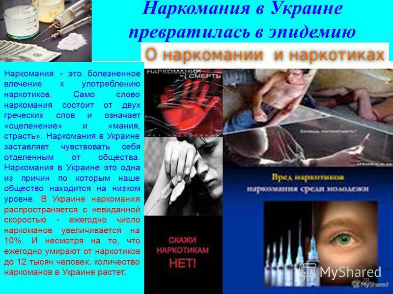 Наркомания в Украине превратилась в эпидемию Наркомания - это болезненное влечение к употреблению наркотиков. Само слово наркомания состоит от двух греческих слов и означает «оцепенение» и «мания, страсть». Наркомания в Украине заставляет чувствовать