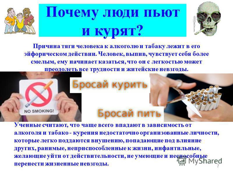 Почему люди пьют и курят? Причина тяги человека к алкоголю и табаку лежит в его эйфорическом действии. Человек, выпив, чувствует себя более смелым, ему начинает казаться, что он с легкостью может преодолеть все трудности и житейские невзгоды. Ученные