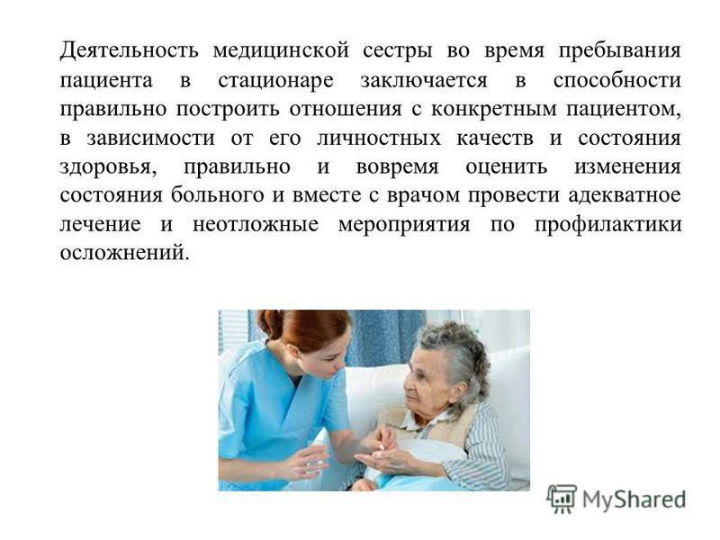 Деятельность медицинской сестры во время пребывания пациента в стационаре заключается в способности правильно построить отношения с конкретным пациентом, в зависимости от его личностных качеств и состояния здоровья, правильно и вовремя оценить измене