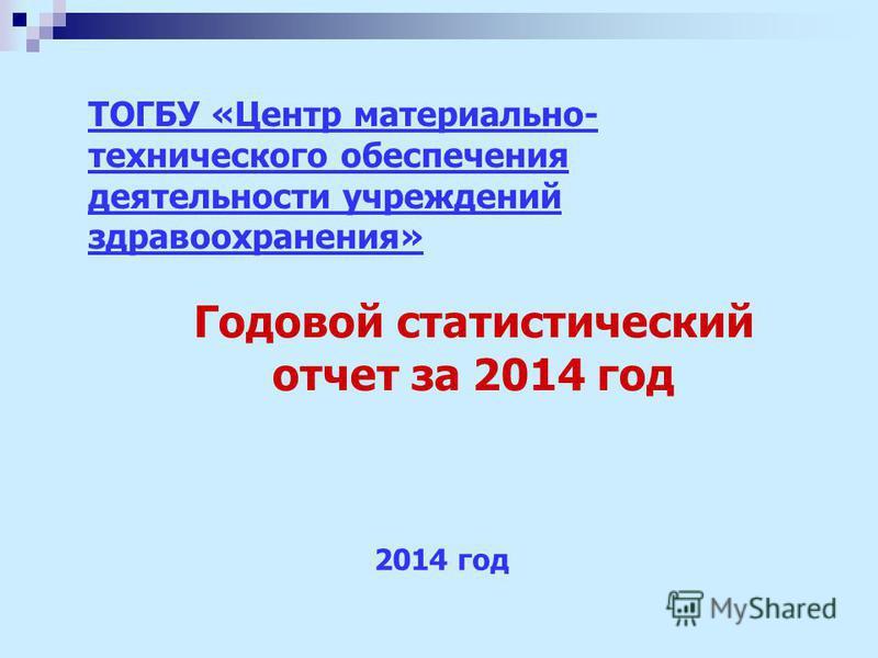 Годовой статистический отчет за 2014 год 2014 год ТОГБУ «Центр материально- технического обеспечения деятельности учреждений здравоохранения»