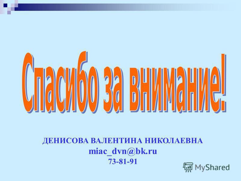 ДЕНИСОВА ВАЛЕНТИНА НИКОЛАЕВНА miac_dvn@bk.ru 73-81-91
