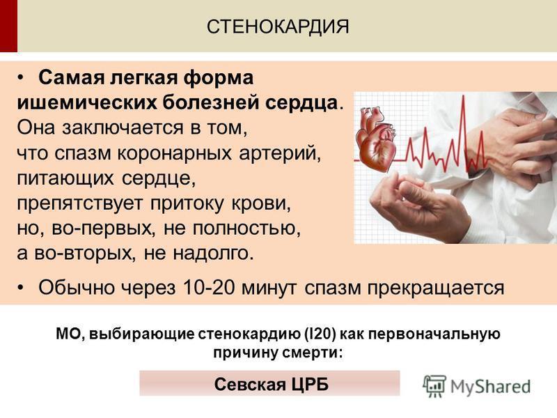 Самая легкая форма ишемических болезней сердца. Она заключается в том, что спазм коронарных артерий, питающих сердце, препятствует притоку крови, но, во-первых, не полностью, а во-вторых, не надолго. Обычно через 10-20 минут спазм прекращается СТЕНОК