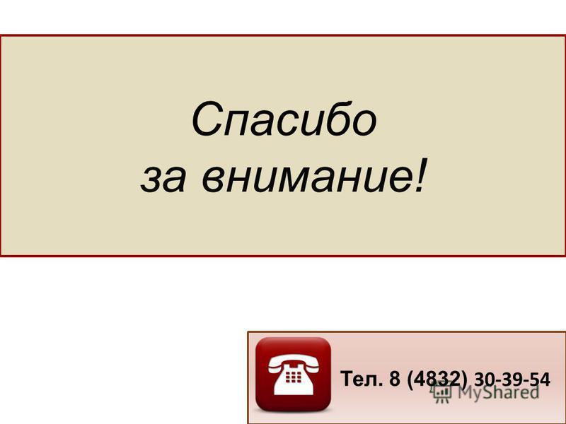 Спасибо за внимание! Тел. 8 (4832) 30-39-54