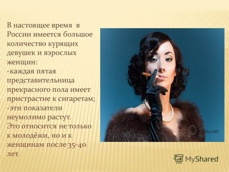 В настоящее время в России имеется большое количество курящих девушек и взрослых женщин: -каждая пятая представительница прекрасного пола имеет пристрастие к сигаретам; -эти показатели неумолимо растут. Это относится не только к молодёжи, но и к женщ