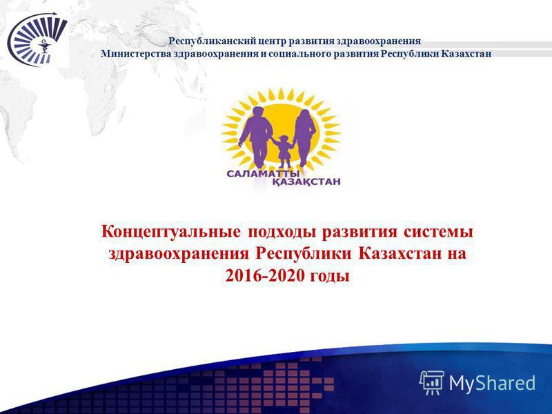 Add your company slogan LOGO Республиканский центр развития здравоохранения Министерства здравоохранения и социального развития Республики Казахстан Концептуальные подходы развития системы здравоохранения Республики Казахстан на 2016-2020 годы