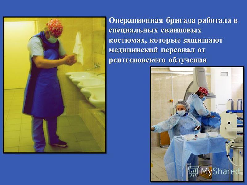 Операционная бригада работала в специальных свинцовых костюмах, которые защищают медицинский персонал от рентгеновского облучения