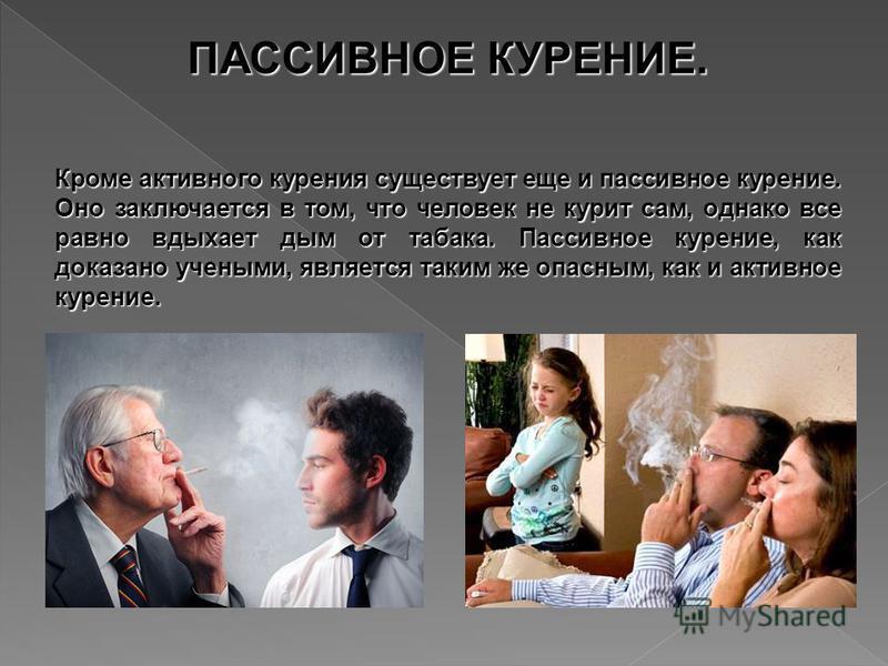Кроме активного курения существует еще и пассивное курение. Оно заключается в том, что человек не курит сам, однако все равно вдыхает дым от табака. Пассивное курение, как доказано учеными, является таким же опасным, как и активное курение. ПАССИВНОЕ