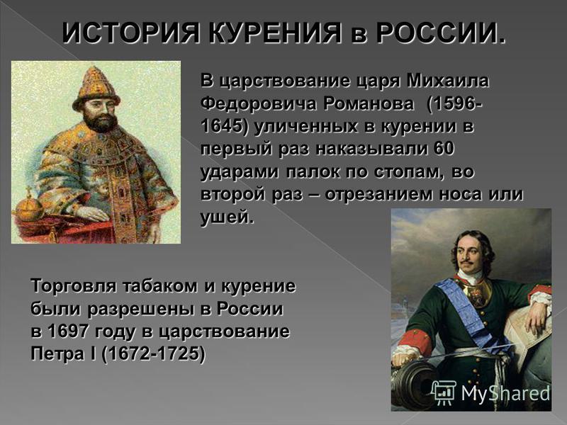 ИСТОРИЯ КУРЕНИЯ в РОССИИ. В царствование царя Михаила Федоровича Романова (1596- 1645) уличенных в курении в первый раз наказывали 60 ударами палок по стопам, во второй раз – отрезанием носа или ушей. Торговля табаком и курение были разрешены в Росси