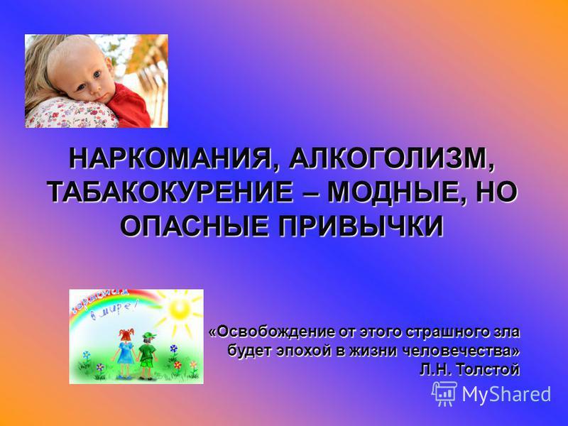 НАРКОМАНИЯ, АЛКОГОЛИЗМ, ТАБАКОКУРЕНИЕ – МОДНЫЕ, НО ОПАСНЫЕ ПРИВЫЧКИ «Освобождение от этого страшного зла будет эпохой в жизни человечества» Л.Н. Толстой