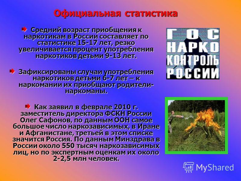 Официальная статистика Средний возраст приобщения к наркотикам в России составляет по статистике 15-17 лет, резко увеличивается процент употребления наркотиков детьми 9-13 лет. Зафиксированы случаи употребления наркотиков детьми 6-7 лет – к наркомани