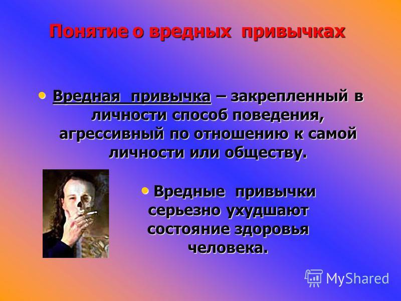 Вредная привычка – закрепленный в личности способ поведения, агрессивный по отношению к самой личности или обществу. Вредная привычка – закрепленный в личности способ поведения, агрессивный по отношению к самой личности или обществу. Понятие о вредны