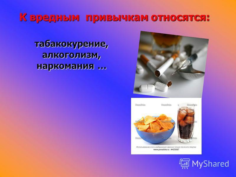 табакокурение, алкоголизм, наркомания … К вредным привычкам относятся: