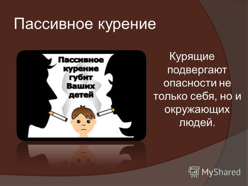 Пассивное курение Курящие подвергают опасности не только себя, но и окружающих людей.