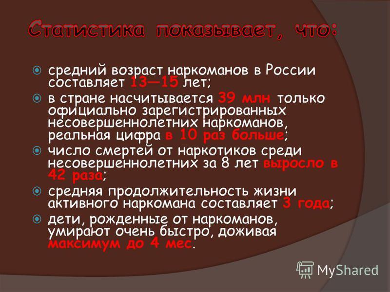 средний возраст наркоманов в России составляет 1315 лет; в стране насчитывается 39 млн только официально зарегистрированных несовершеннолетних наркоманов, реальная цифра в 10 раз больше; число смертей от наркотиков среди несовершеннолетних за 8 лет в