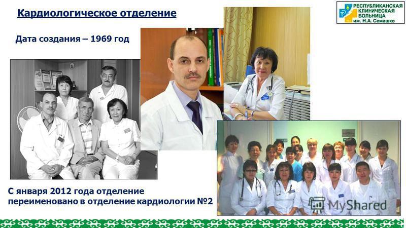 Кардиологическое отделение Дата создания – 1969 год С января 2012 года отделение переименовано в отделение кардиологии 2