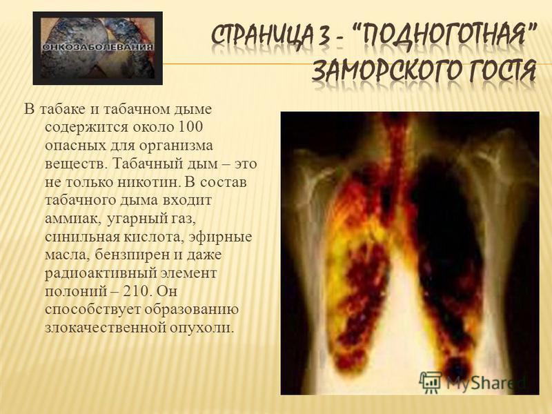 В табаке и табачном дыме содержится около 100 опасных для организма веществ. Табачный дым – это не только никотин. В состав табачного дыма входит аммиак, угарный газ, синильная кислота, эфирные масла, бензпирен и даже радиоактивный элемент полоний –