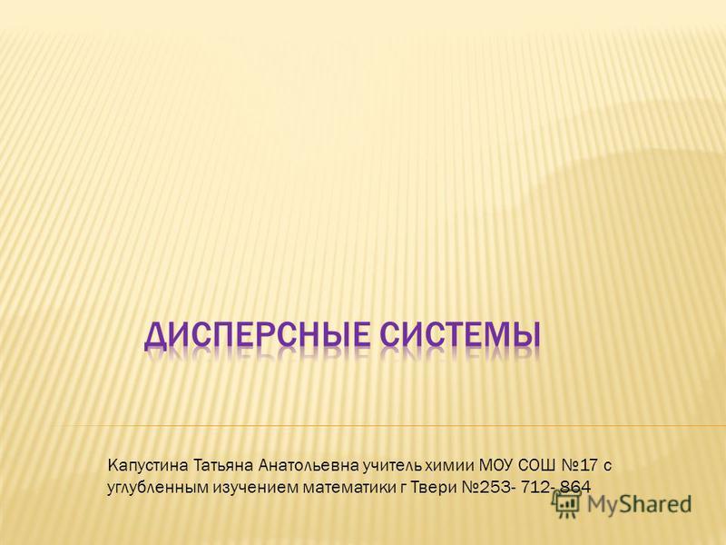 Капустина Татьяна Анатольевна учитель химии МОУ СОШ 17 с углубленным изучением математики г Твери 253- 712- 864
