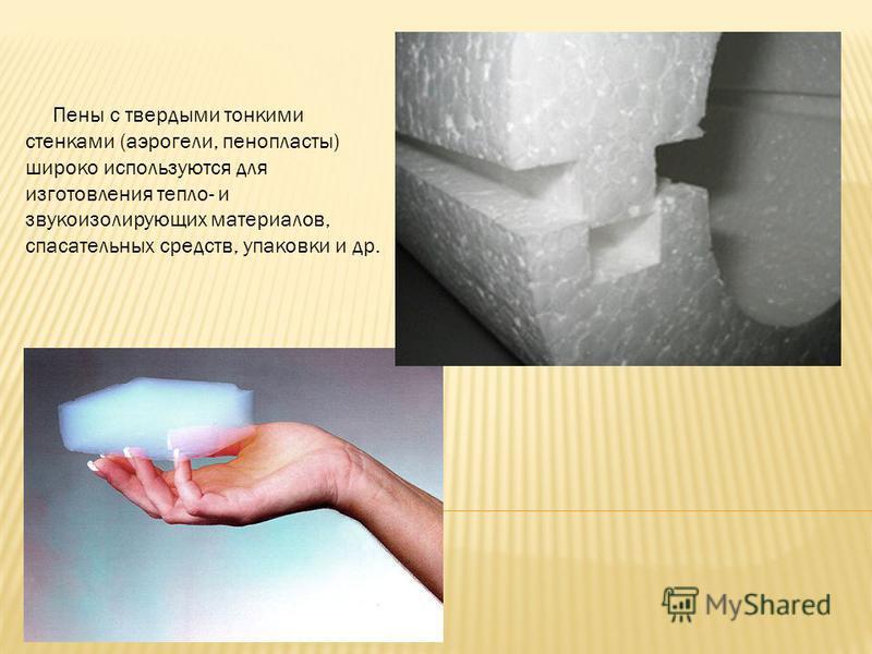 Пены с твердыми тонкими стенками (аэрогели, пенопласты) широко используются для изготовления тепло- и звукоизолирующих материалов, спасательных средств, упаковки и др.