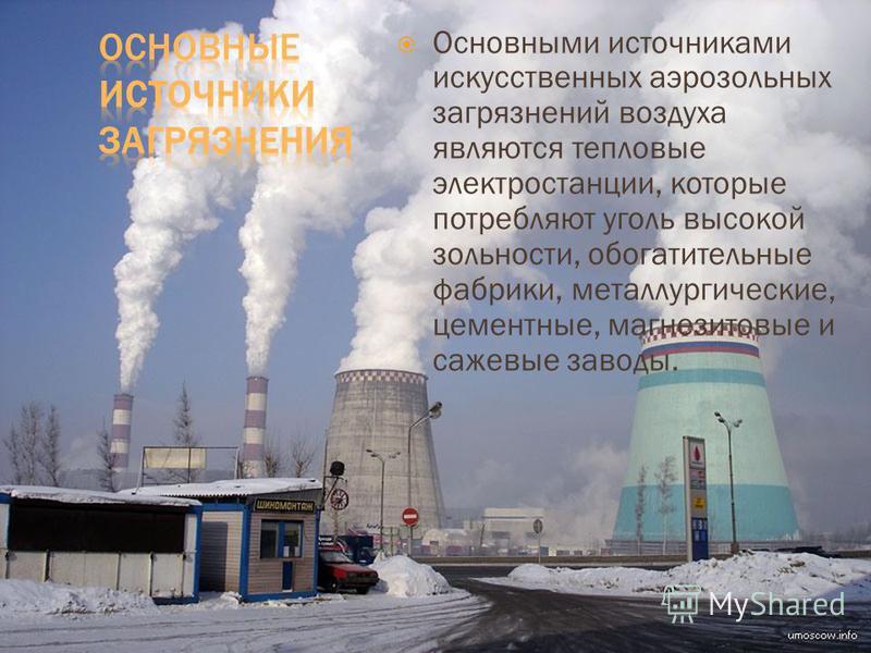 Основными источниками искусственных аэрозольных загрязнений воздуха являются тепловые электростанции, которые потребляют уголь высокой зольности, обогатительные фабрики, металлургические, цементные, магнезитовые и сажевые заводы.