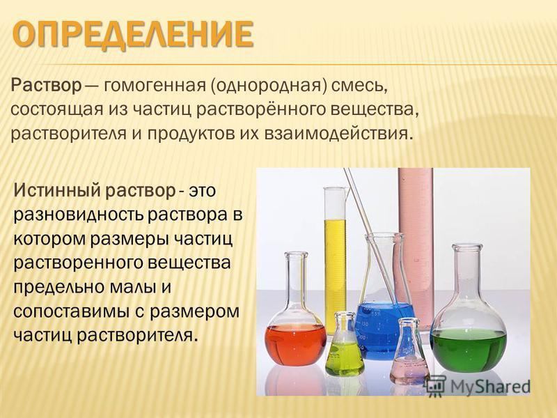 ОПРЕДЕЛЕНИЕ Раствор гомогенная (однородная) смесь, состоящая из частиц растворённого вещества, растворителя и продуктов их взаимодействия. Истинный раствор - это разновидность раствора в котором размеры частиц растворенного вещества предельно малы и
