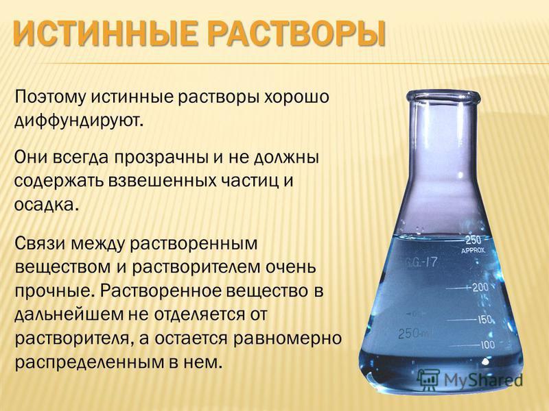 ИСТИННЫЕ РАСТВОРЫ Они всегда прозрачны и не должны содержать взвешенных частиц и осадка. Поэтому истинные растворы хорошо диффундируют. Связи между растворенным веществом и растворителем очень прочные. Растворенное вещество в дальнейшем не отделяется