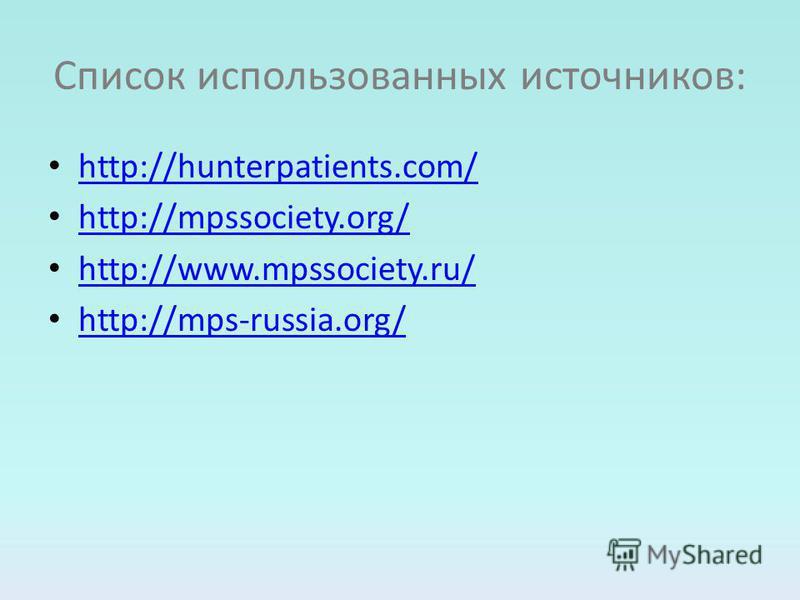 Список использованных источников: http://hunterpatients.com/ http://mpssociety.org/ http://www.mpssociety.ru/ http://mps-russia.org/