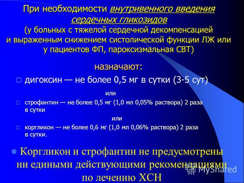 При необходимости внутривенного введения сердечных гликозидов (у больных с тяжелой сердечной декомпенсацией и выраженным снижением систолической функции ЛЖ или у пациентов ФП, пароксизмальная СВТ) назначают: дигоксин не более 0,5 мг в сутки (3-5 сут)