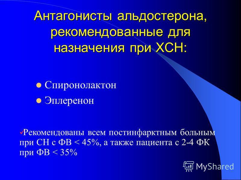 Антагонисты альдостерона, рекомендованные для назначения при ХСН: Спиронолактон Эплеренон Рекомендованы всем постинфарктным больным при СН с ФВ < 45%, а также пациента с 2-4 ФК при ФВ < 35%