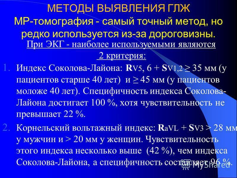 МЕТОДЫ ВЫЯВЛЕНИЯ ГЛЖ МР-томография - самый точный метод, но редко используется из-за дороговизны. 1. Индекс Соколова-Лайона: R V5, 6 + S V1,2 35 мм (у пациентов старше 40 лет) и 45 мм (у пациентов моложе 40 лет). Специфичность индекса Соколова- Лайон