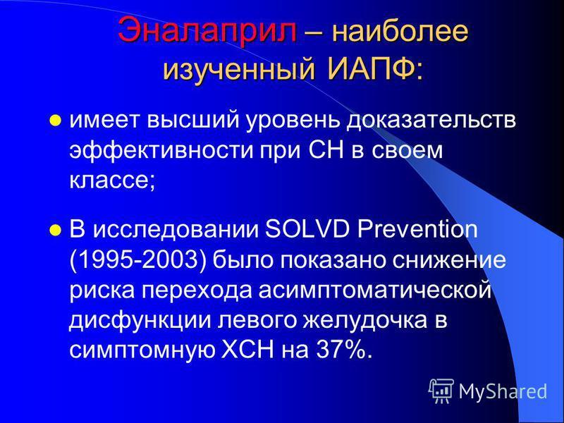Эналаприл – наиболее изученный ИАПФ: имеет высший уровень доказательств эффективности при СН в своем классе; В исследовании SOLVD Prevention (1995-2003) было показано снижение риска перехода асимптоматической дисфункции левого желудочка в симптомную